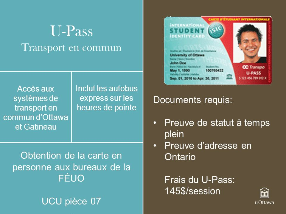 U-Pass Transport en commun Accès aux systèmes de transport en commun dOttawa et Gatineau Inclut les autobus express sur les heures de pointe Obtention de la carte en personne aux bureaux de la FÉUO UCU pièce 07 Documents requis: Preuve de statut à temps plein Preuve dadresse en Ontario Frais du U-Pass: 145$/session