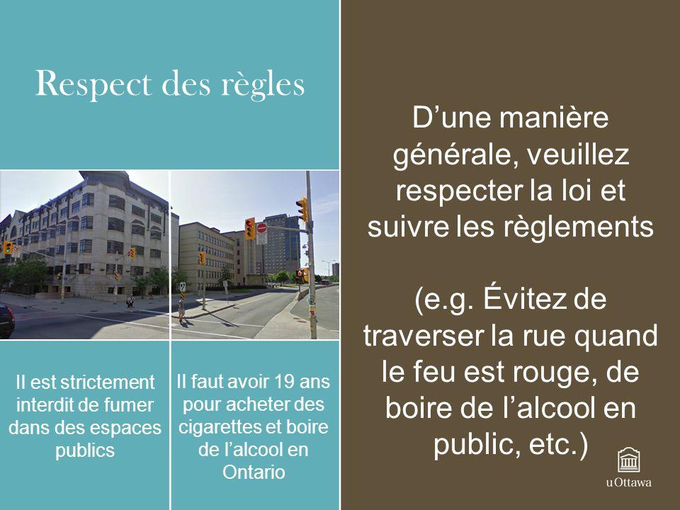 Respect des règles Il est strictement interdit de fumer dans des espaces publics Il faut avoir 19 ans pour acheter des cigarettes et boire de lalcool en Ontario Dune manière générale, veuillez respecter la loi et suivre les règlements (e.g.