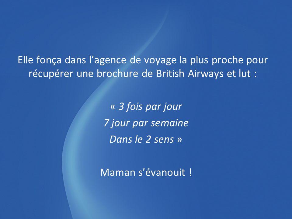 Elle fonça dans lagence de voyage la plus proche pour récupérer une brochure de British Airways et lut : « 3 fois par jour 7 jour par semaine Dans le 2 sens » Maman sévanouit !