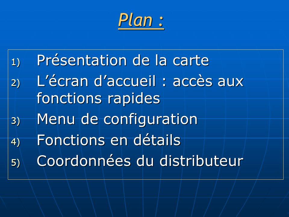 Plan : 1) Présentation de la carte 2) Lécran daccueil : accès aux fonctions rapides 3) Menu de configuration 4) Fonctions en détails 5) Coordonnées du distributeur