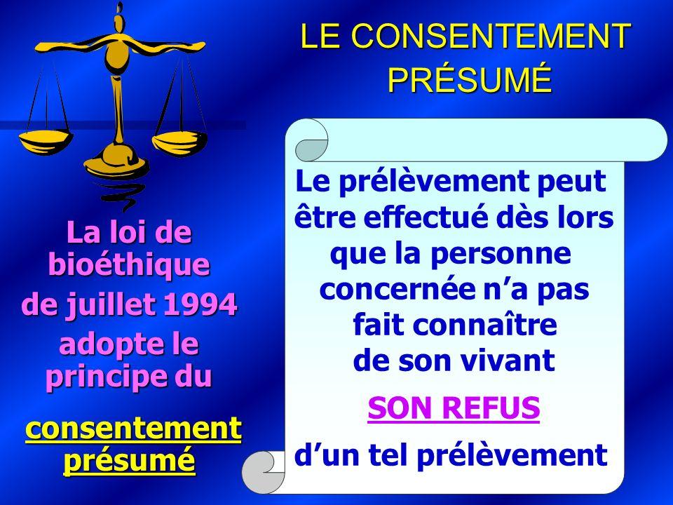 La loi de bioéthique de juillet 1994 adopte le principe du consentement présumé consentement présumé Le prélèvement peut être effectué dès lors que la