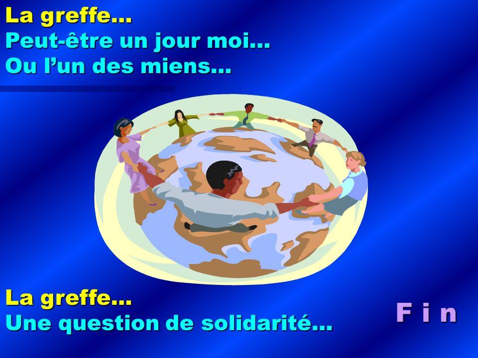 F i n La greffe… Peut-être un jour moi… Ou lun des miens… La greffe… Une question de solidarité…