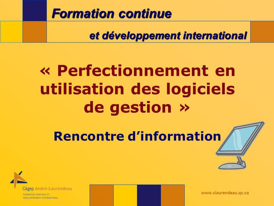 Formation continue et développement international www.claurendeau.qc.ca « Perfectionnement en utilisation des logiciels de gestion » Rencontre dinformation