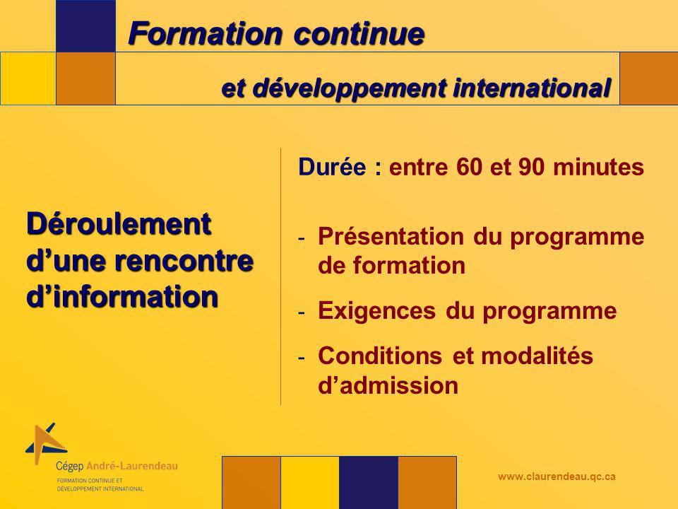 Formation continue et développement international www.claurendeau.qc.ca Déroulement dune rencontre dinformation Durée : entre 60 et 90 minutes - Présentation du programme de formation - Exigences du programme - Conditions et modalités dadmission