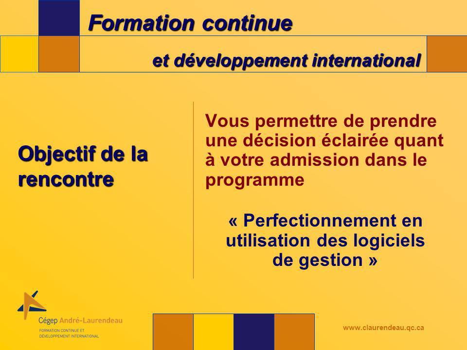 Formation continue et développement international www.claurendeau.qc.ca Objectif de la rencontre Vous permettre de prendre une décision éclairée quant à votre admission dans le programme « Perfectionnement en utilisation des logiciels de gestion »