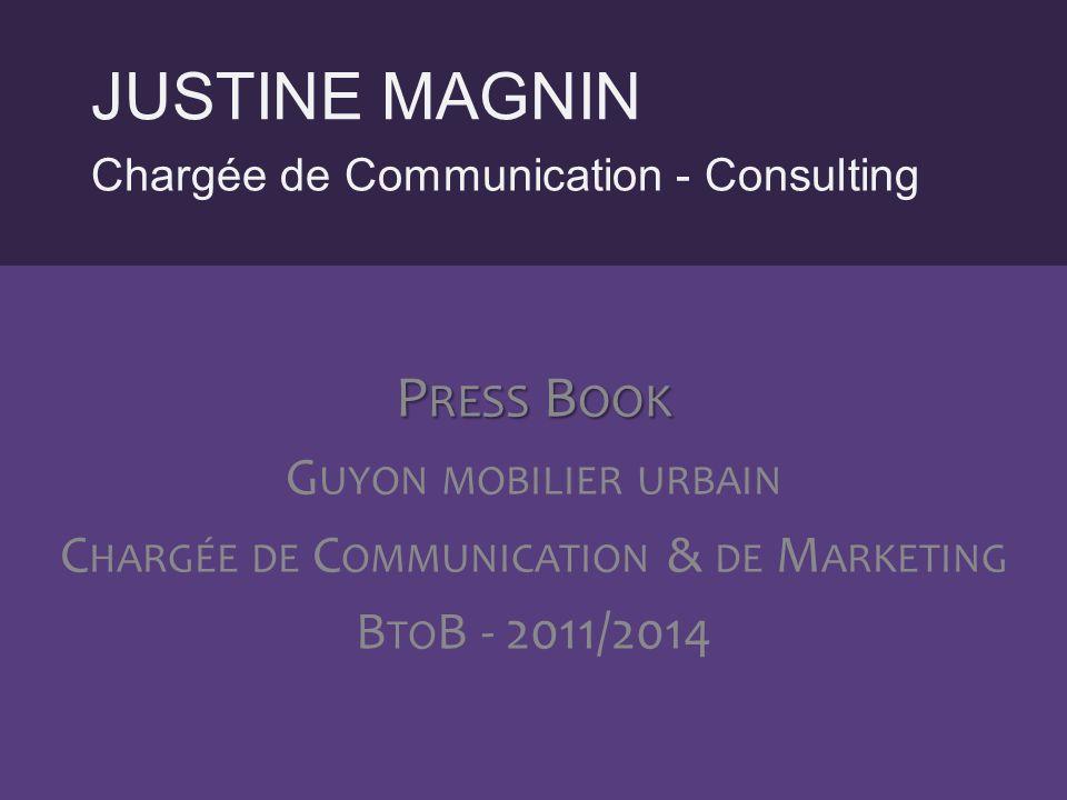 Chargée de Communication - Consulting JUSTINE MAGNIN P RESS B OOK G UYON MOBILIER URBAIN C HARGÉE DE C OMMUNICATION & DE M ARKETING B TO B - 2011/2014