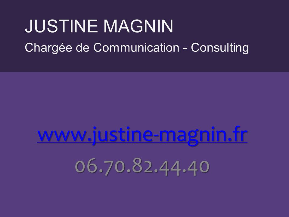 Chargée de Communication - Consulting JUSTINE MAGNIN www.justine-magnin.fr 06.70.82.44.40