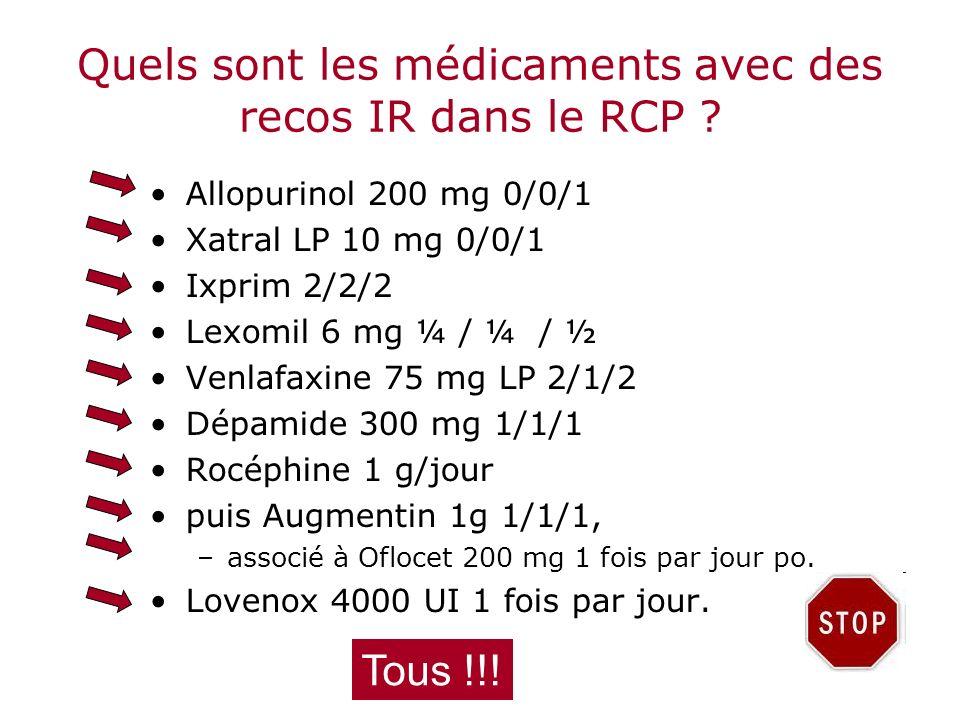 Quels sont les médicaments avec des recos IR dans le RCP ? Allopurinol 200 mg 0/0/1 Xatral LP 10 mg 0/0/1 Ixprim 2/2/2 Lexomil 6 mg ¼ / ¼ / ½ Venlafax
