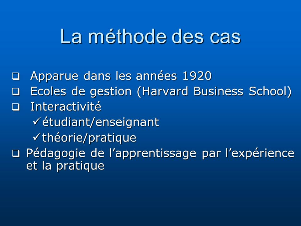 La méthode des cas Apparue dans les années 1920 Apparue dans les années 1920 Ecoles de gestion (Harvard Business School) Ecoles de gestion (Harvard Bu