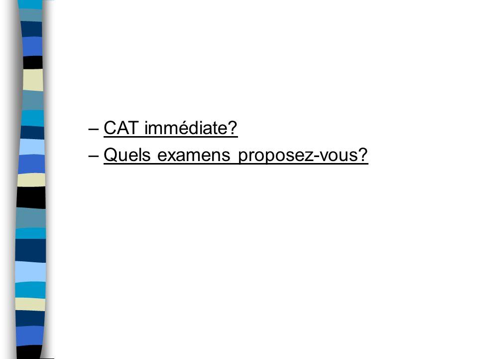 –CAT immédiate? –Quels examens proposez-vous?