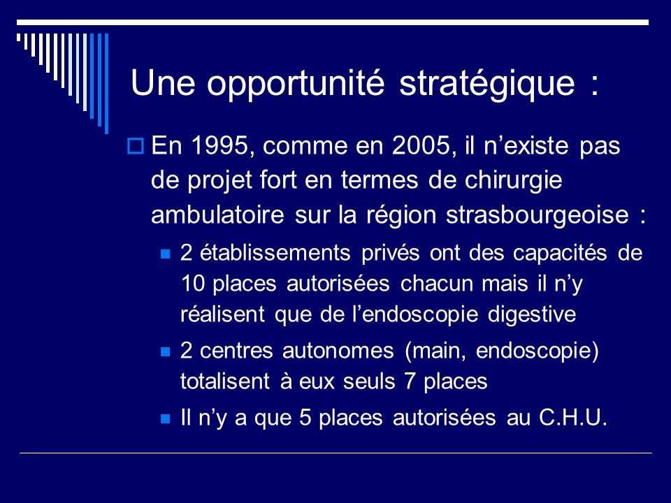 Une opportunité stratégique : En 1995, comme en 2005, il nexiste pas de projet fort en termes de chirurgie ambulatoire sur la région strasbourgeoise :