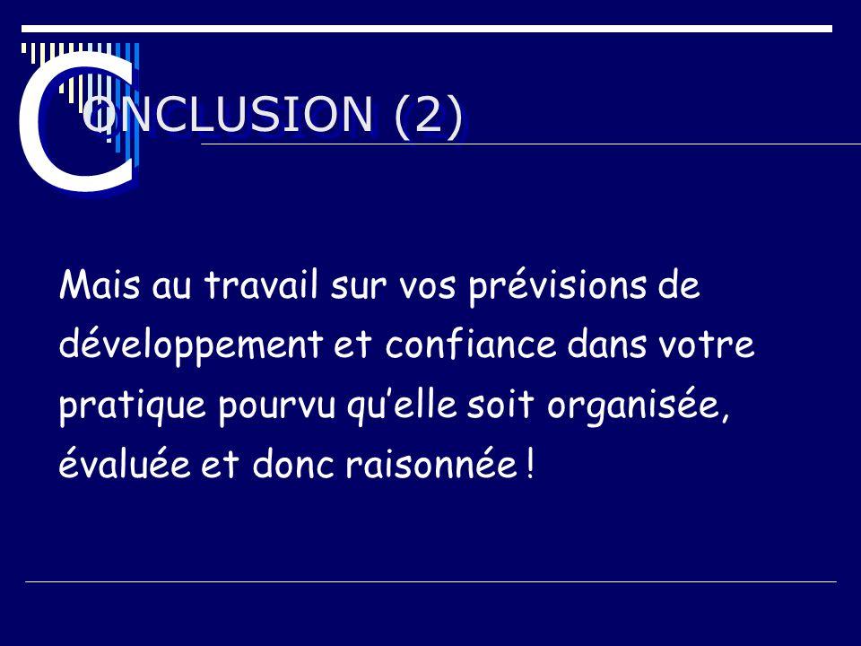 ONCLUSION (2) C C Mais au travail sur vos prévisions de développement et confiance dans votre pratique pourvu quelle soit organisée, évaluée et donc r