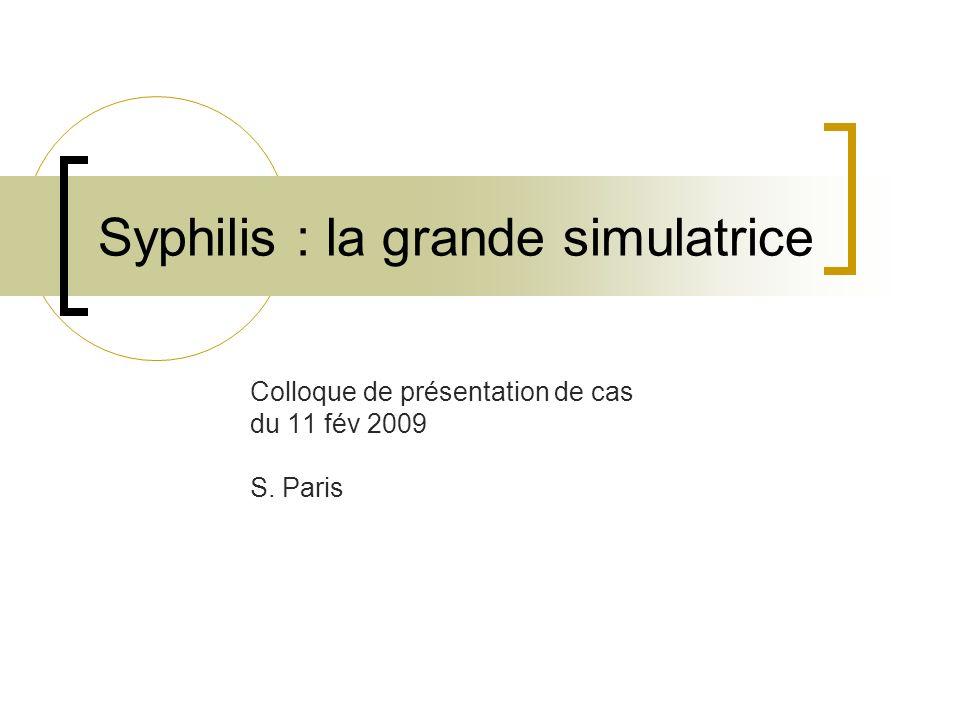 Syphilis : la grande simulatrice Colloque de présentation de cas du 11 fév 2009 S. Paris