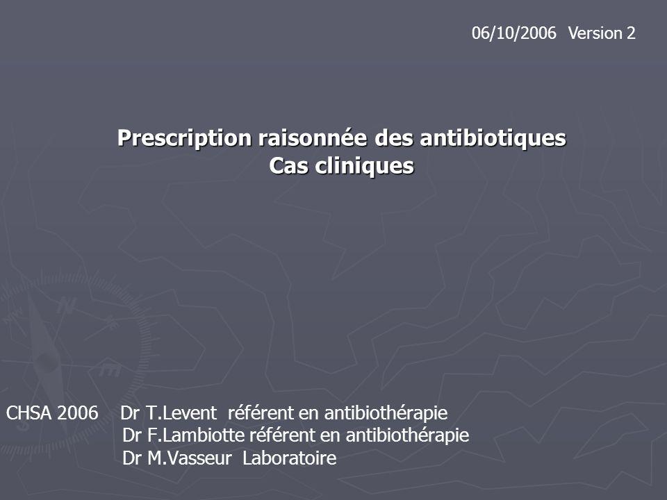 Prescription raisonnée des antibiotiques Cas cliniques CHSA 2006 Dr T.Levent référent en antibiothérapie Dr F.Lambiotte référent en antibiothérapie Dr
