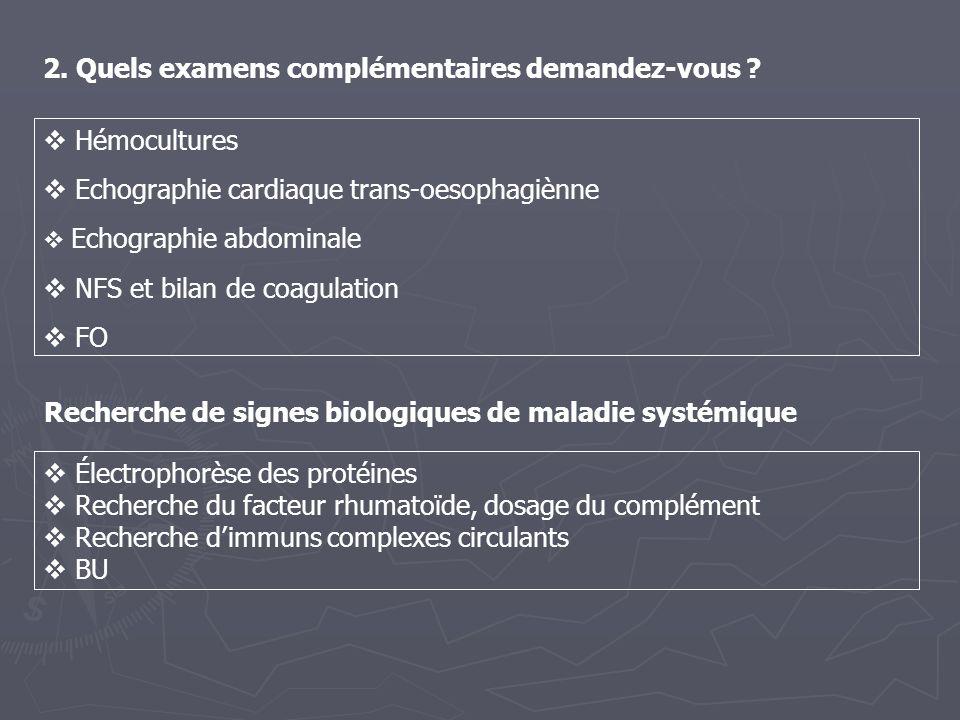 2. Quels examens complémentaires demandez-vous ? Hémocultures Echographie cardiaque trans-oesophagiènne Echographie abdominale NFS et bilan de coagula