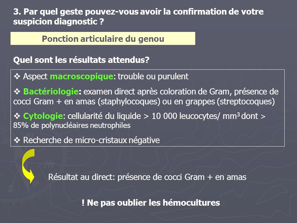 3. Par quel geste pouvez-vous avoir la confirmation de votre suspicion diagnostic ? Aspect macroscopique: trouble ou purulent Bactériologie: examen di
