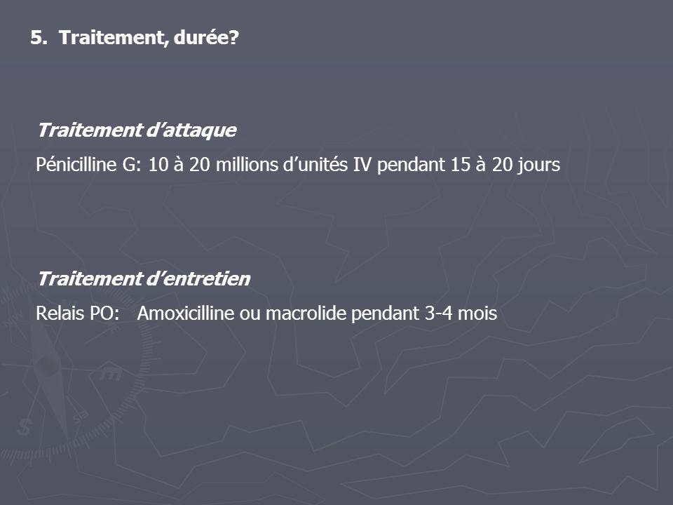 5. Traitement, durée? Traitement dentretien Relais PO: Amoxicilline ou macrolide pendant 3-4 mois Traitement dattaque Pénicilline G: 10 à 20 millions