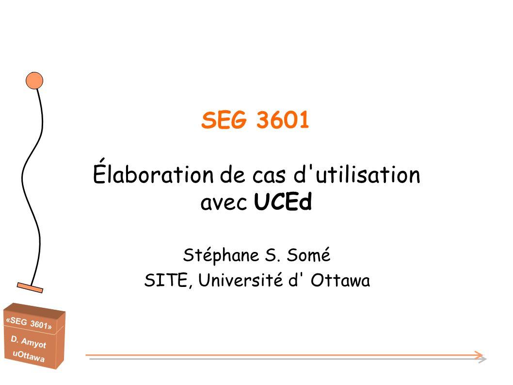 «SEG 3601» D. Amyot uOttawa SEG 3601 Élaboration de cas d'utilisation avec UCEd Stéphane S. Somé SITE, Université d' Ottawa