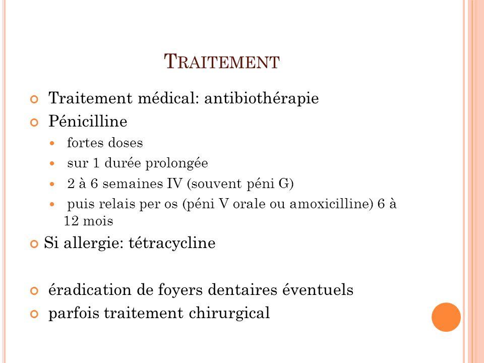 T RAITEMENT Traitement médical: antibiothérapie Pénicilline fortes doses sur 1 durée prolongée 2 à 6 semaines IV (souvent péni G) puis relais per os (