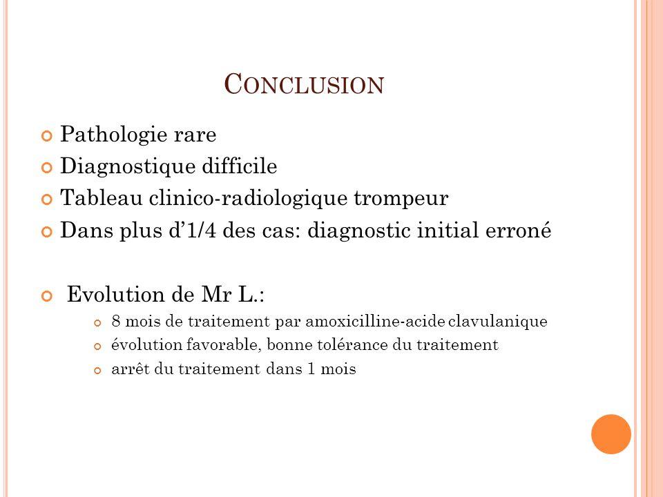 C ONCLUSION Pathologie rare Diagnostique difficile Tableau clinico-radiologique trompeur Dans plus d1/4 des cas: diagnostic initial erroné Evolution d