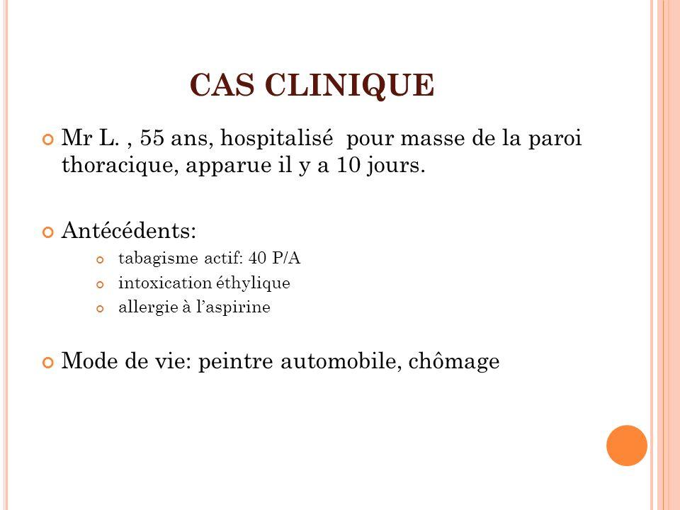 CAS CLINIQUE Mr L., 55 ans, hospitalisé pour masse de la paroi thoracique, apparue il y a 10 jours. Antécédents: tabagisme actif: 40 P/A intoxication
