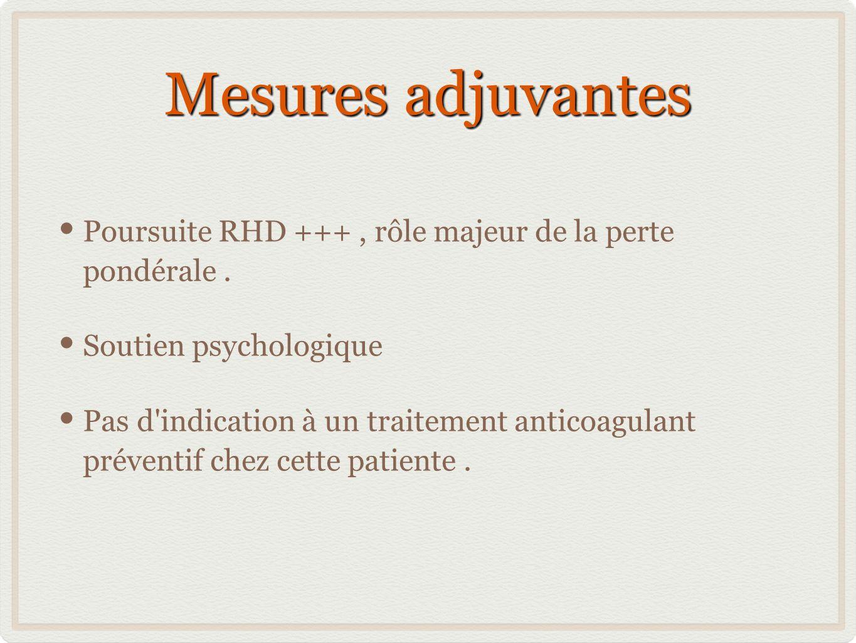 Mesures adjuvantes Poursuite RHD +++, rôle majeur de la perte pondérale. Soutien psychologique Pas d'indication à un traitement anticoagulant préventi