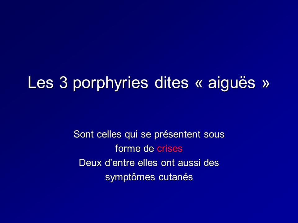 Les 3 porphyries dites « aiguës » Sont celles qui se présentent sous forme de crises Deux dentre elles ont aussi des symptômes cutanés