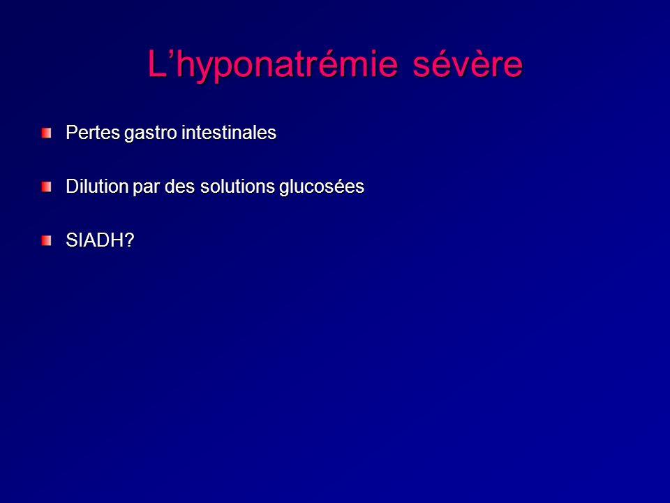 Lhyponatrémie sévère Pertes gastro intestinales Dilution par des solutions glucosées SIADH?