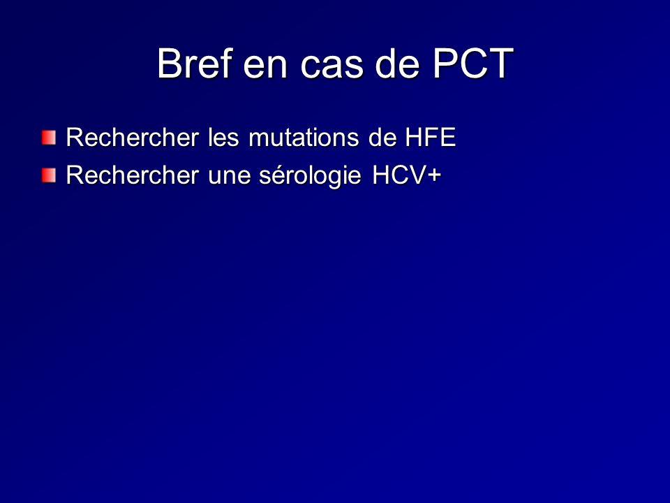 Bref en cas de PCT Rechercher les mutations de HFE Rechercher une sérologie HCV+