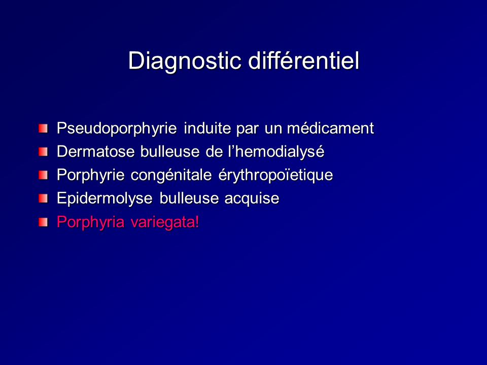 Diagnostic différentiel Pseudoporphyrie induite par un médicament Dermatose bulleuse de lhemodialysé Porphyrie congénitale érythropoïetique Epidermolyse bulleuse acquise Porphyria variegata!