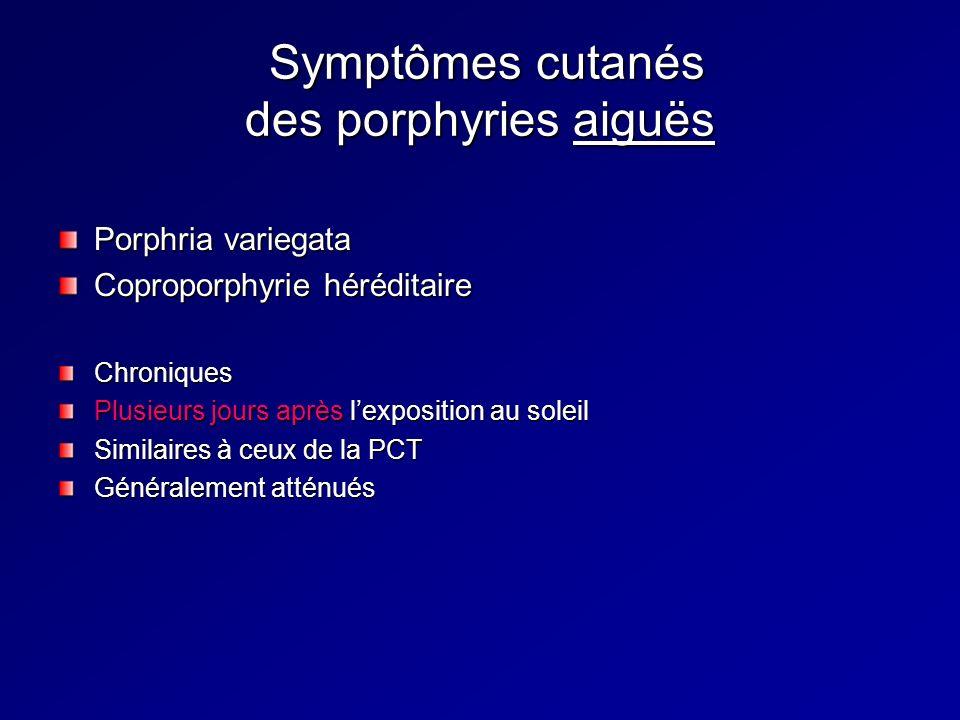 Symptômes cutanés des porphyries aiguës Symptômes cutanés des porphyries aiguës Porphria variegata Coproporphyrie héréditaire Chroniques Plusieurs jours après lexposition au soleil Similaires à ceux de la PCT Généralement atténués