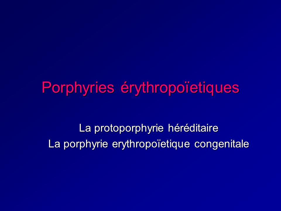 Porphyries érythropoïetiques La protoporphyrie héréditaire La porphyrie erythropoïetique congenitale