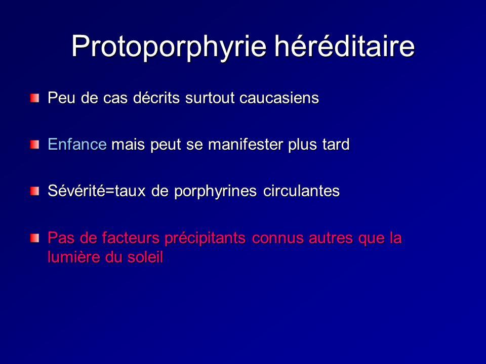 Protoporphyrie héréditaire Peu de cas décrits surtout caucasiens Enfance mais peut se manifester plus tard Sévérité=taux de porphyrines circulantes Pas de facteurs précipitants connus autres que la lumière du soleil