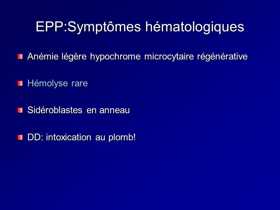 EPP:Symptômes hématologiques Anémie légère hypochrome microcytaire régénérative Hémolyse rare Sidéroblastes en anneau DD: intoxication au plomb!