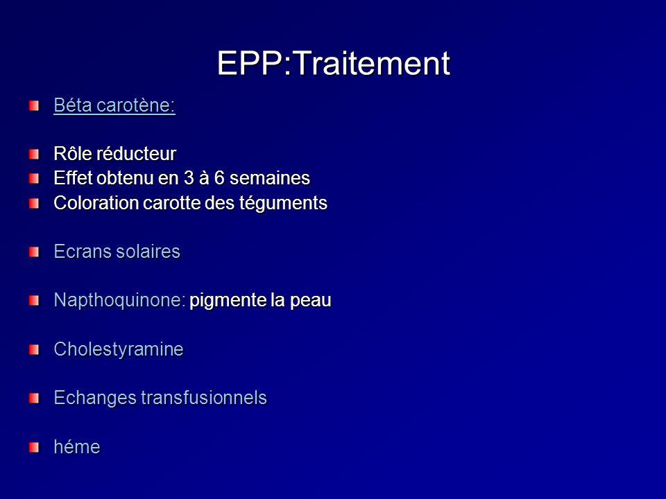 EPP:Traitement Béta carotène: Rôle réducteur Effet obtenu en 3 à 6 semaines Coloration carotte des téguments Ecrans solaires Napthoquinone: pigmente la peau Cholestyramine Echanges transfusionnels héme