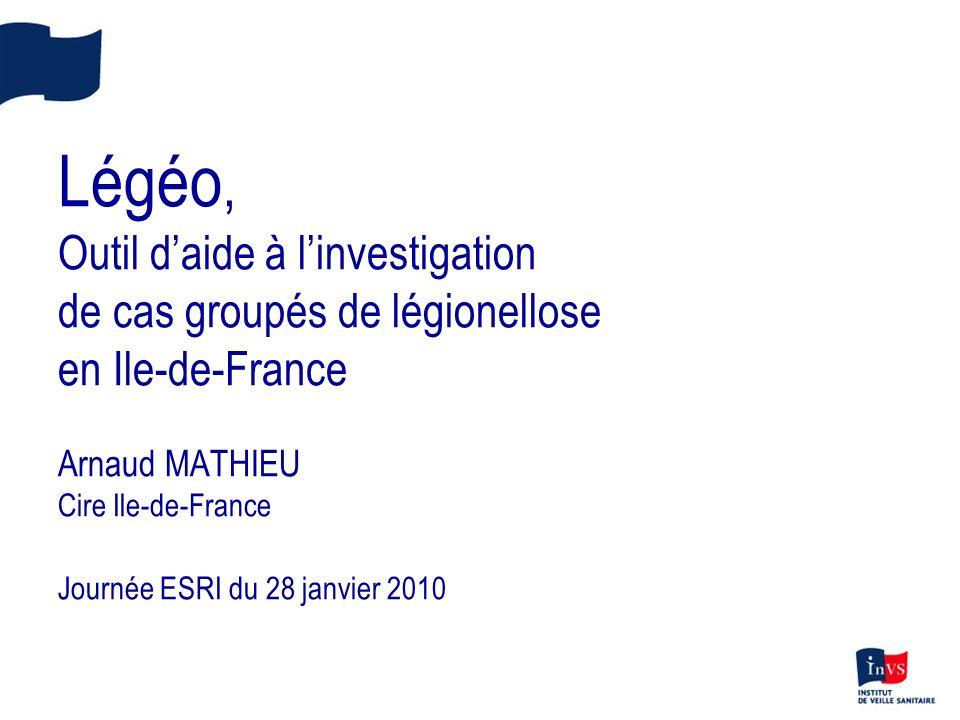 Légéo, Outil daide à linvestigation de cas groupés de légionellose en Ile-de-France Arnaud MATHIEU Cire Ile-de-France Journée ESRI du 28 janvier 2010