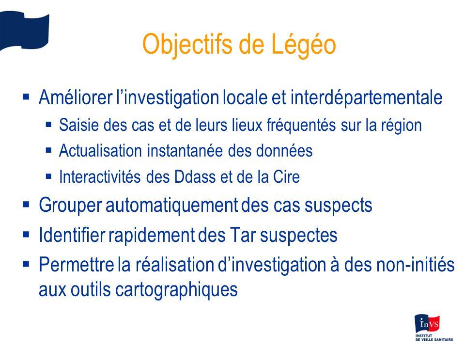 Objectifs de Légéo Améliorer linvestigation locale et interdépartementale Saisie des cas et de leurs lieux fréquentés sur la région Actualisation inst