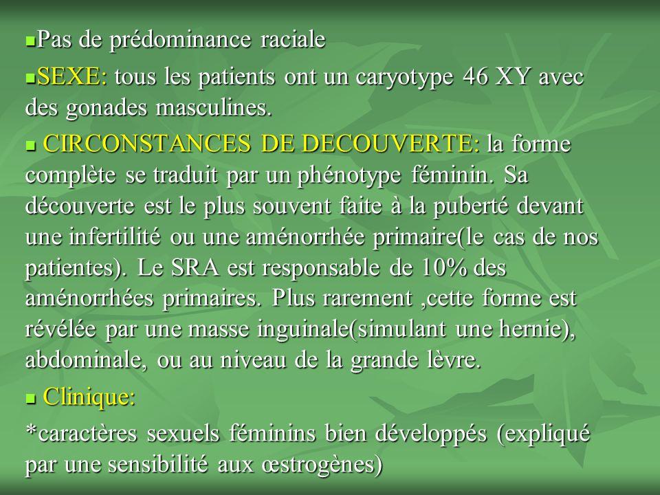 Pas de prédominance raciale Pas de prédominance raciale SEXE: tous les patients ont un caryotype 46 XY avec des gonades masculines.