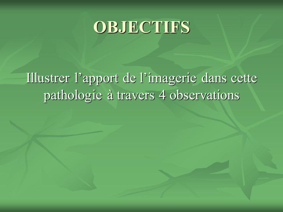 OBJECTIFS Illustrer lapport de limagerie dans cette pathologie à travers 4 observations