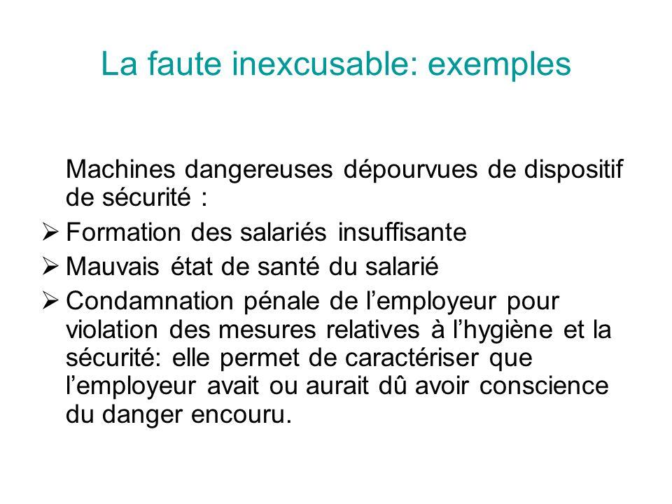 La faute inexcusable: exemples Machines dangereuses dépourvues de dispositif de sécurité : Formation des salariés insuffisante Mauvais état de santé d