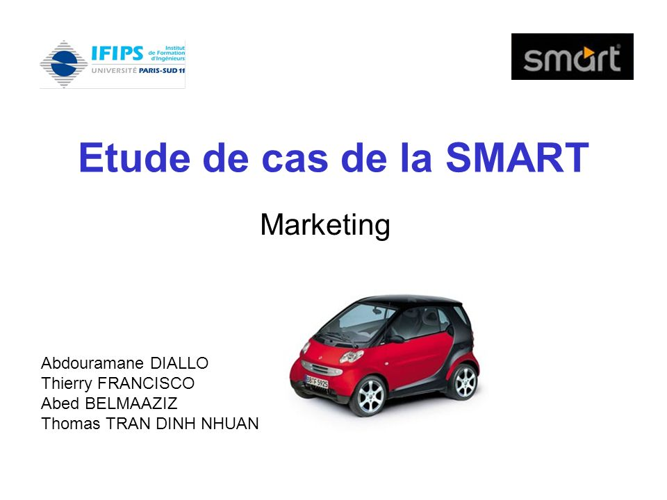 Etude de cas de la SMART Marketing Abdouramane DIALLO Thierry FRANCISCO Abed BELMAAZIZ Thomas TRAN DINH NHUAN