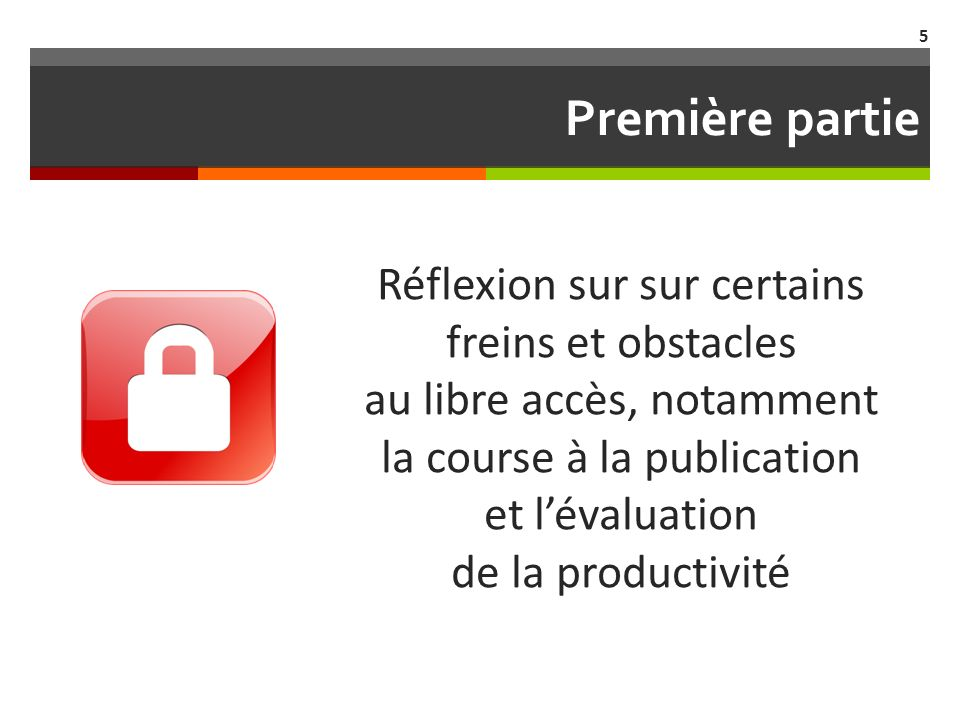 Première partie Réflexion sur sur certains freins et obstacles au libre accès, notamment la course à la publication et lévaluation de la productivité 5