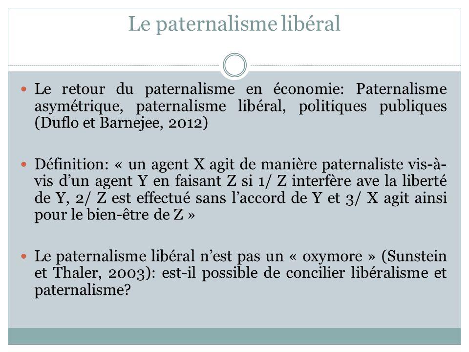 Le paternalisme libéral Le retour du paternalisme en économie: Paternalisme asymétrique, paternalisme libéral, politiques publiques (Duflo et Barnejee, 2012) Définition: « un agent X agit de manière paternaliste vis-à- vis dun agent Y en faisant Z si 1/ Z interfère ave la liberté de Y, 2/ Z est effectué sans laccord de Y et 3/ X agit ainsi pour le bien-être de Z » Le paternalisme libéral nest pas un « oxymore » (Sunstein et Thaler, 2003): est-il possible de concilier libéralisme et paternalisme?