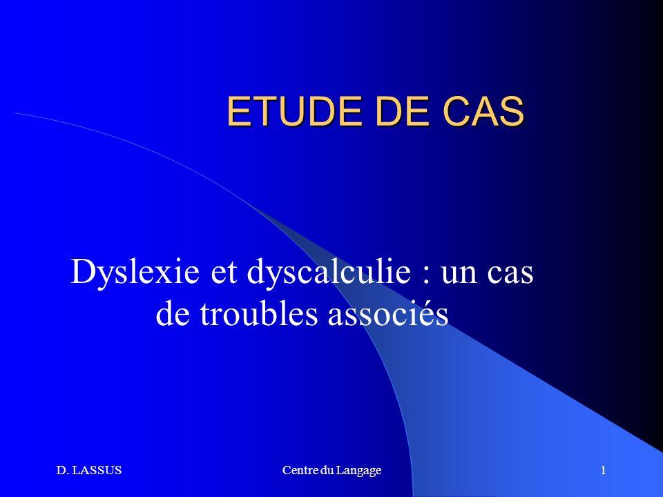 D. LASSUSCentre du Langage1 ETUDE DE CAS Dyslexie et dyscalculie : un cas de troubles associés