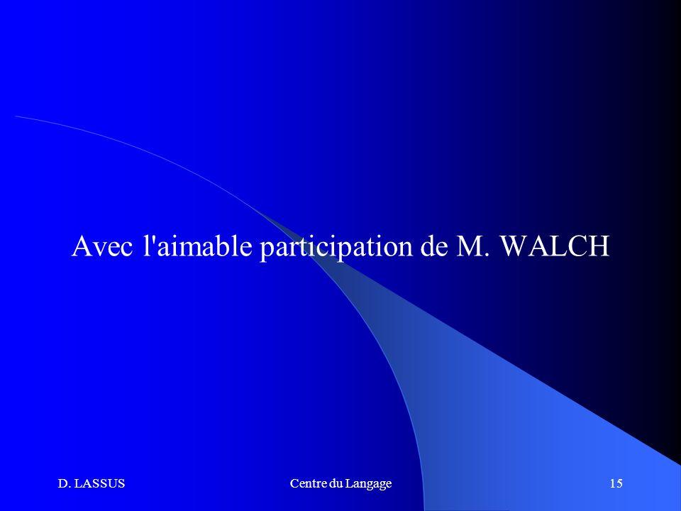 D. LASSUSCentre du Langage15 Avec l aimable participation de M. WALCH