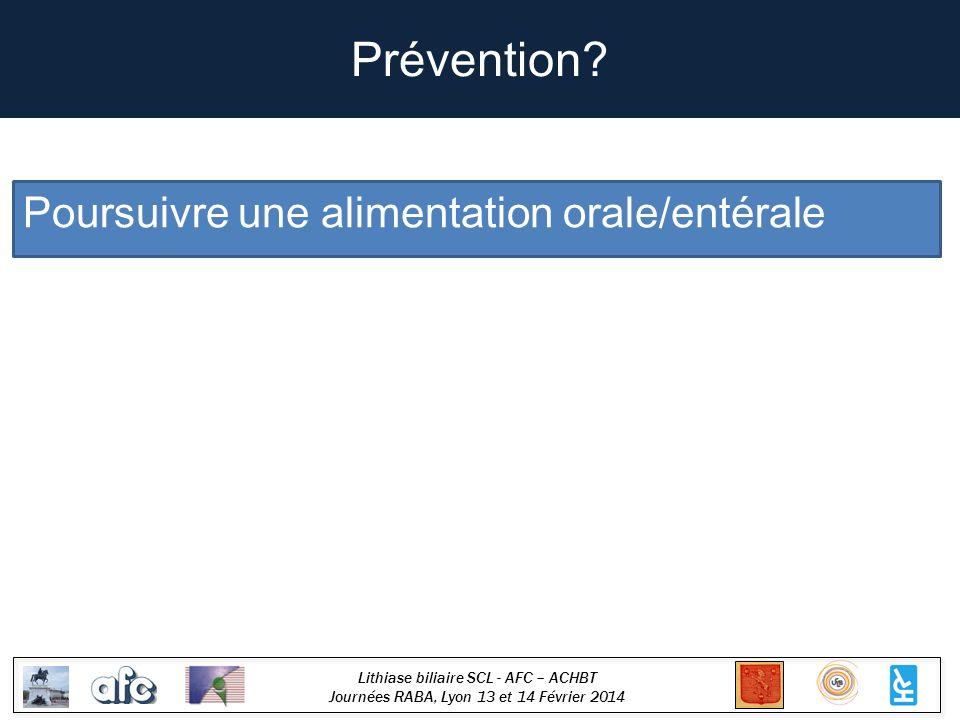 Lithiase biliaire SCL - AFC – ACHBT Journées RABA, Lyon 13 et 14 Février 2014 Prévention? Poursuivre une alimentation orale/entérale