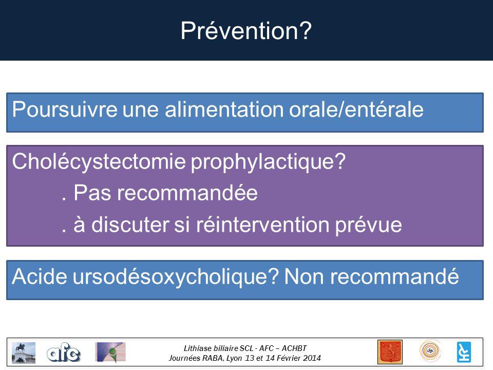 Lithiase biliaire SCL - AFC – ACHBT Journées RABA, Lyon 13 et 14 Février 2014 Prévention? Poursuivre une alimentation orale/entérale Cholécystectomie