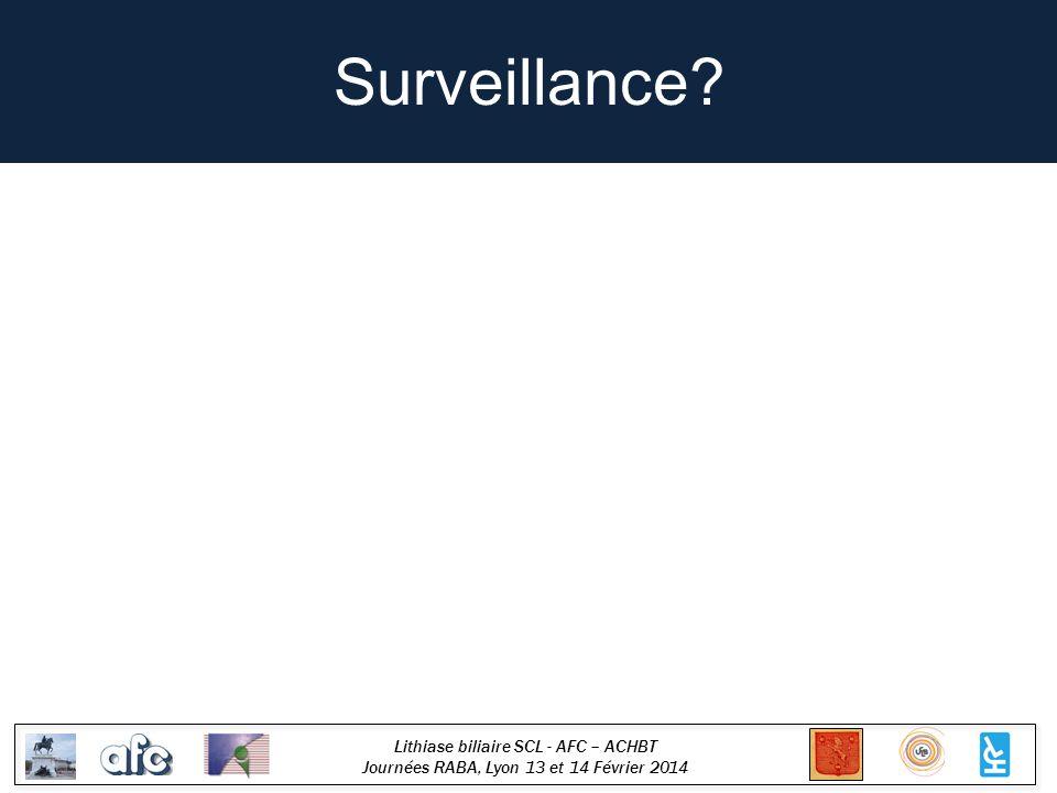 Lithiase biliaire SCL - AFC – ACHBT Journées RABA, Lyon 13 et 14 Février 2014 Surveillance?