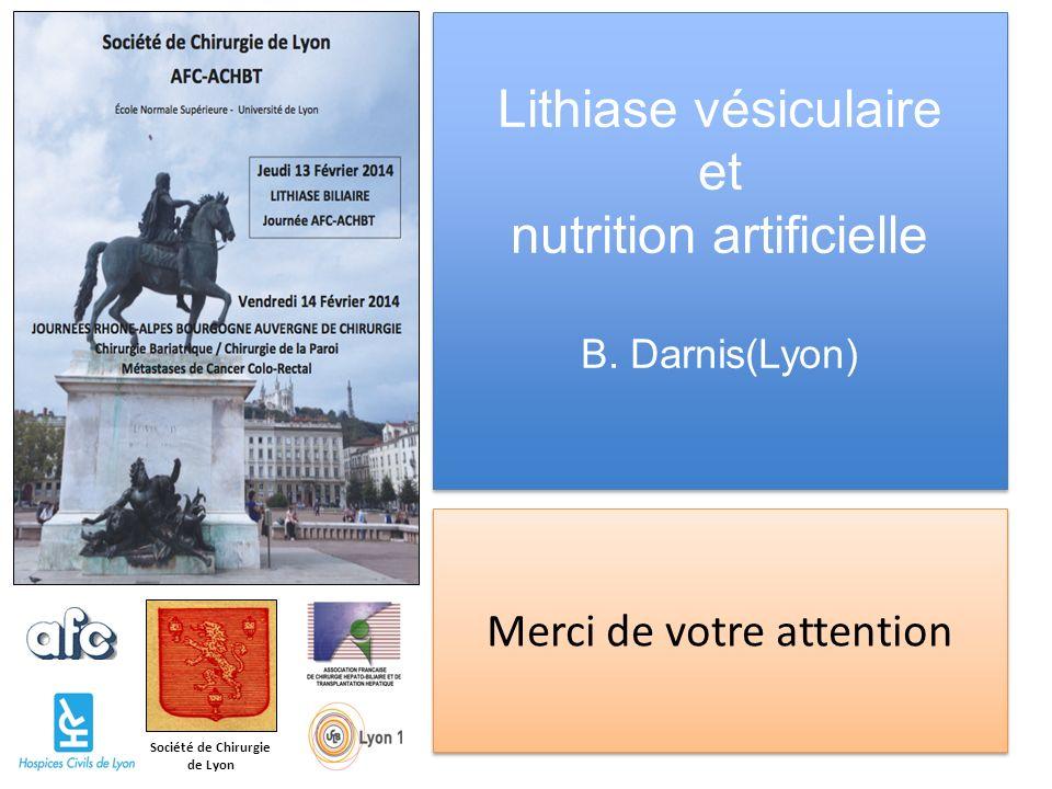 Société de Chirurgie de Lyon Lithiase vésiculaire et nutrition artificielle B. Darnis(Lyon) Merci de votre attention