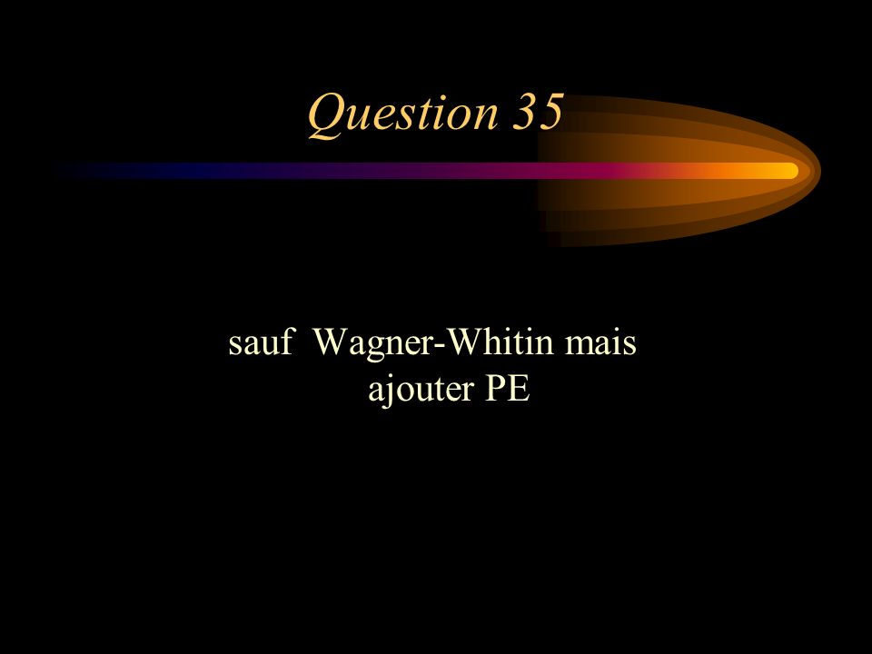Question 35 sauf Wagner-Whitin mais ajouter PE